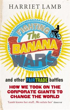 Fighting the Banana Wars and other Fair Trade battles by CEO of Fairtrade International Harriet Lamb has been revised and updated in the 20th year of the FAIRTRADE Mark in the UK. #FairTrade