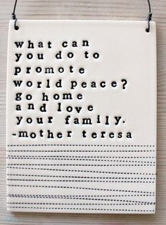 Loving your family promotes peace… yes.  yes it does.  ||  plaque mother teresa quote. quotes peaceful, famili, mother teresa quotes, quotes on parenting, hippie love quotes, app quotes