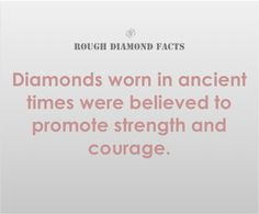 ROUGH DIAMOND FACTS  Diamonds worn in ancient times were believed to promote strength and courage.