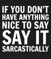 Sarcastically - If you don't have anything nice to say, say it sarcastically. life motto, sarcasm, shirts, funni, humor, sarcast