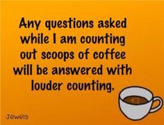 Any questions asked while I am counting out scoops of coffee will be answered with louder counting!
