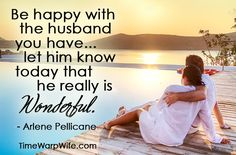 Be happy with the husband you have... let him know today that he really is wonderful.