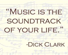 """""""Music is the soundtrack of your life"""" --Dick Clark"""