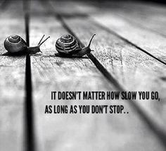 It doesn't matter how slow you go as long as you don't stop..