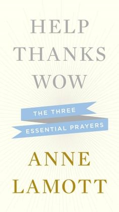 Help, Thanks, Wow: Three Essential Survival Prayers by Anne Lamott--New-out Nov 2012-Can Not Wait! Love Anne <3