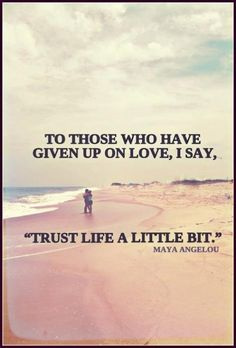 To those who have given up on love, I say trust life a little bit - Maya Angelo