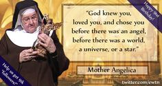 """God knew you, loved you, and chose you before there was an angel, before there was a world, a universe or a star.""--Mother Angelica"
