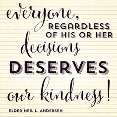 Everyone regardless of his or her decisions deserves our kindness! #ldsconf #whipperberry