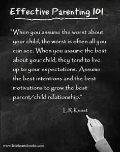 """When you assume the worst about your child, the worst is often all you can see. When you assume the best about your child, they tend to live up to your expectations. Assume the best intentions and the best motivations to grow the best parent/child relationship."" L.R.Knost www.littleheartsbooks.com"
