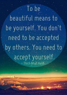 """To be beautiful means to be yourself..."" Thich Nhat Hanh via EWG<3"