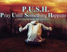 P.U.S.H. Pray Until Something Happens #infertility inspiration