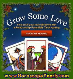 Grow Some Love With a Relationship Potentials Tarot Reading! Get A Relationship Potentials Reading Today! This is one of the most popular tarot reading for those who are dating or married. This reading compares your core numbers, tells you the potential and future of your relationship. To try the 3-card reading for yourself simply click here! http://www.horoscopeyearly.com/taurus-horoscope/