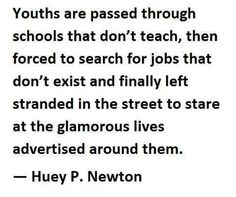 """""""Youths are passed through schools that don't teach, then forced to search for jobs that don't exist and finally left stranded in the street to stare at the glamorous lives advertised around them."""" ~ Huey P. Newton"""