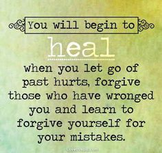 You will begin to heal when you let go of past hurts, forgive those who have wronged you and learn to forgive yourself for your mistakes.