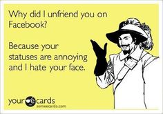 Same goes for why I blocked you or hid your updates from my news feed. Bahahahaha!!!!