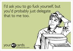 I'd ask you to go fuck yourself, but you'd probably just delegate that to me too.