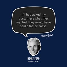 If I had asked my customers what they wanted, they would have said a faster horse.  Henry Ford  #startup #startupquote #henryford #ford