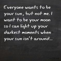 I want to be your moon so I can light up your darkest moments when your sun isn't around.
