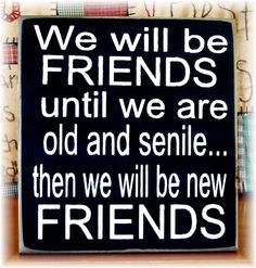We will be friends until we are old and senile... typography sign. $18.00, via Etsy...@Donna todd