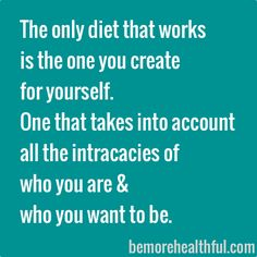 The only diet that works is the one you create for yourself. One that takes into account all the intricacies of who you are and who you want to be.