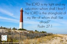 """""""The LORD is my light and my salvation--whom shall I fear? The LORD is the stronghold of my life--of whom shall I be afraid?""""  Psalm 27:1"""