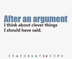 all the time. but not just arguments, even when i try to say something funny, i always think of how i could have said it differently.
