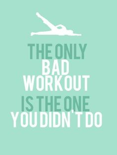 """The only bad workout is the one you didn't do"" Keep motivated!"