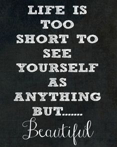 Life is too short to see yourself as anything but... BEAUTIFUL!