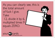 As you can clearly see, this is the total amount of fuck I give. Take 12, divide it by 6, multiplied times 9 equals ZERO.