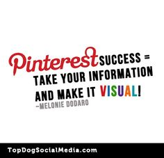 Pinterest Success = Take Your Information and make it VISUAL! ~Melonie Dodaro http://TopDogSocialMedia.com