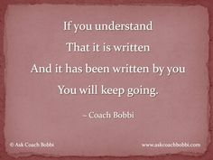 If you understand   That it is written  And it has been written by you  You will keep going.    © Ask Coach Bobbi