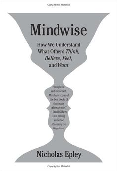 Mindwise: How We Understand What Others Think, Believe, Feel, and Want by Nicholas Epley -  Do you think you're pretty good at knowing what others are thinking, feeling, craving, and planning? Think again. This intriguing book from a prolific social psychologist at the University of Chicago covers why we fail at mind reading and lie detection, and how to improve.