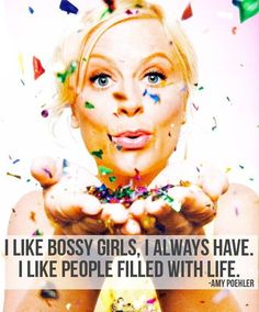 """I like bossy girls, I always have. I like people filled with life."" - Amy Poehler"