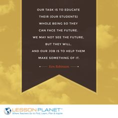"Our task is to educate their (our students) whole being so they can face the future. We may not see the future, but they will, and our job is to help them make something of it."" ~ Ken Robinson #education #teaching #quote"