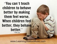 You can't teach children to behave by making them feel worse. When children feel better, they behave better.
