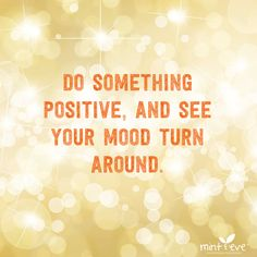 So something positive, and see your mood turn around.