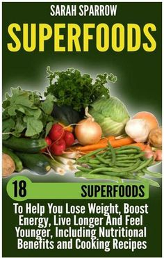 Superfoods: 18 Superfoods To Help You Lose Weight, Boost Energy, Live Longer And Feel Younger