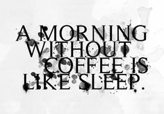 A morning without coffee is like sleep. YES