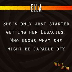 """Fall of Five; Number Ten (Ella). """"Ella hasn't fully developed her Legacies, yet she somehow managed to save the Garde in their last battle. Clearly, there's still much they don't know about her."""""""