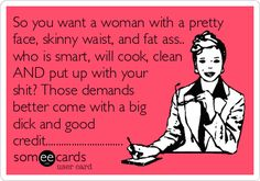 So you want a woman with a pretty face, skinny waist, and fat ass.. who is smart, will cook, clean AND put up with your shit? Those demands better come with a big dick and good credit..............................