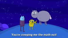 You're creeping me the math out! - Jake, Adventure Time.