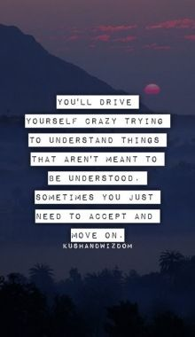 You'll drive yourself crazy trying to understand things that aren't meant to be understood. Sometimes you just need to accept and move on.