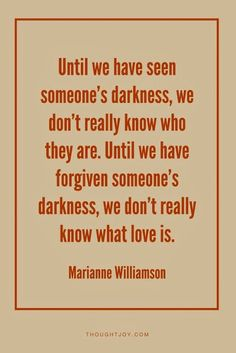 Until we have seen someone's darkness, we don't really know who they are.