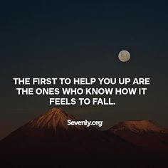 The first to help you up are the ones who know how it feels to fall. - So true. those who have been completely broken, hurt and bear hideous emotional scars will see your pain and understand. Those are the kindest people. Empathy is a beautiful trait,  #Sevenly #Motivation #Inspiration