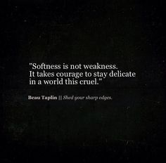 """""""It takes courage to stay delicate in a world this cruel"""" -Beau Taplin"""
