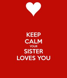 KEEP CALM YOUR SISTER LOVES YOU @Marianne Glass Glass Burchard Design Lamonds