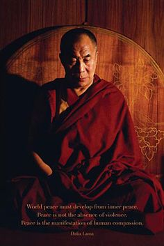 "The Dalai Lama: ""World peace must  develop from inner peace. Peace  is not the absence of violence. Peace  is the manifestation of human compassion."