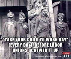 take your child to work day was everyday before there were child labor laws. unions helped make child labor laws possible..