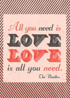 All you need is love. Love is all you need. ~The Beatles