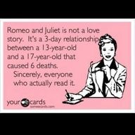 "I found a paper I wrote in High School that said ""The point was not whether Romeo and Juliet were actually in love, but they believed so much so that they were willing to die to prove it"" What an idiot. lol."
